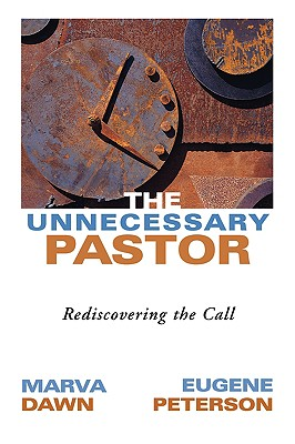 Unnecessary Pastor : Rediscovering the Call, MARVA J. DAWN, EUGENE H. PETERSON, PETER SANTUCCI
