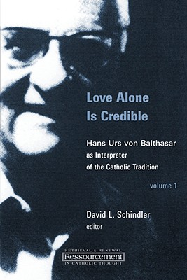 Love Alone Is Credible: Hans Urs Von Balthasar As Interpreter of the Catholic Tradition (Ressourcement:  Retrieval and Renewal in Catholic Thought), David L. Schindler