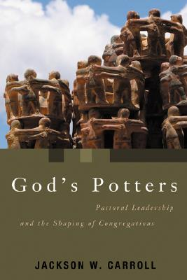 God's Potters: Pastoral Leadership and the Shaping of Congregations (Pulpit & Pew), Jackson W. Carroll