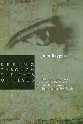 Image for Seeing Through the Eyes of Jesus: His Revolutionary View of Reality and His Transcendent Significance for Faith