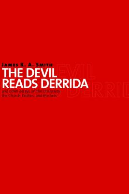 The Devil Reads Derrida--And Other Essays on the University, the Church, Politics, and the Arts, JAMES K.A. SMITH