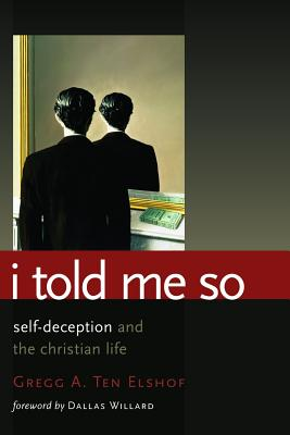I Told Me So: Self-Deception and the Christian Life, Gregg A. Ten Elshof