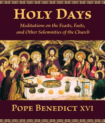 Holy Days: Meditations on the Feasts, Fasts, and Other Solemnities of the Church, Benedict XVI, Pope