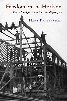 Freedom on the Horizon: Dutch Immigration to America, 1840-1940 (The Historical Series of the Reformed Church in America)