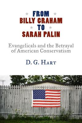 Image for From Billy Graham to Sarah Palin: Evangelicals and the Betrayal of American Conservatism