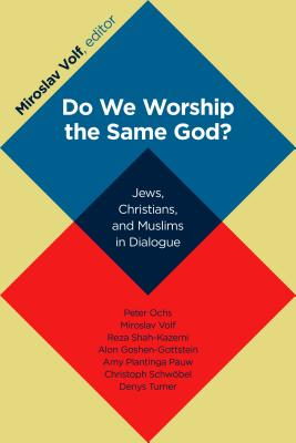 Do We Worship the Same God?: Jews, Christians, and Muslims in Dialogue, Miroslav Volf, ed.