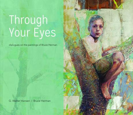 Through Your Eyes: Dialogues on the Paintings of Bruce Herman, G. Walter Hansen, Bruce Herman