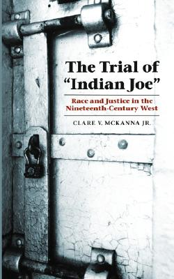 "The Trial of ""Indian Joe"": Race and Justice in the Nineteenth-Century West (Law in the American West), McKanna Jr., Clare V."
