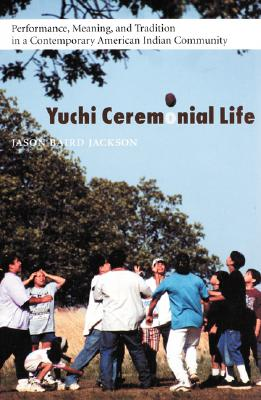 Yuchi Ceremonial Life: Performance, Meaning, and Tradition in a Contemporary American Indian Community (Studies in the Anthropology of North Ame), Jason Baird Jackson