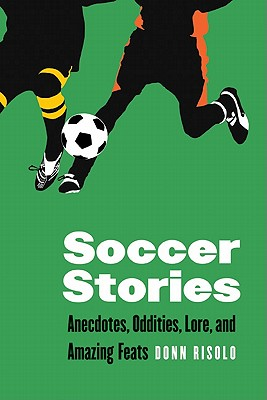 Soccer Stories: Anecdotes, Oddities, Lore, and Amazing Feats (Bison Original), Donn Risolo  (Author)