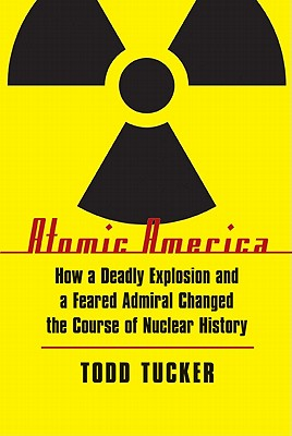Image for Atomic America: How a Deadly Explosion and a Feared Admiral Changed the Course of Nuclear History