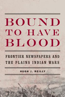 Image for Bound to Have Blood: Frontier Newspapers and the Plains Indian Wars