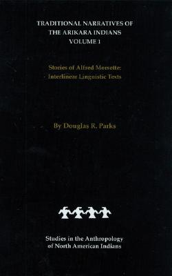 Traditional Narratives of the Arikara Indians (Interlinear translations) Volume 1: Stories of Alfred Morsette (Studies in the Anthropology of North American Indians), Parks, Douglas R.