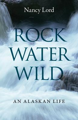 Image for Rock, Water, Wild: An Alaskan Life