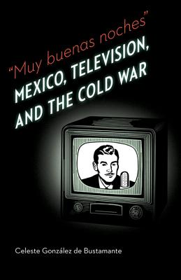 Image for Muy buenas noches: Mexico, Television, and the Cold War (The Mexican Experience)