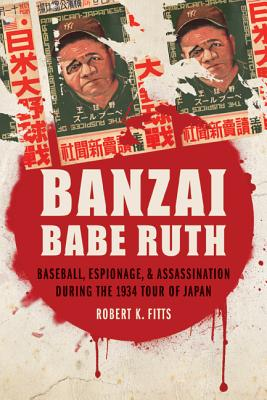 Image for Banzai Babe Ruth: Baseball, Espionage, and Assassination during the 1934 Tour of Japan