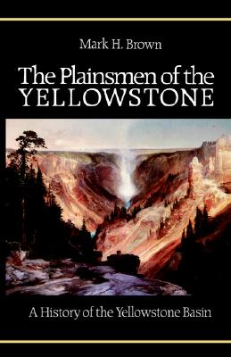 The Plainsmen of the Yellowstone: A History of the Yellowstone Basin, Brown, Mark H.