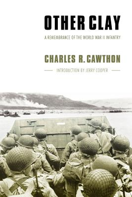 Other Clay: A Remembrance of the World War II Infantry, Cawthon, Charles R.