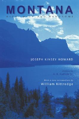 Montana, High, Wide, and Handsome, Joseph Kinsey Howard Preface by A. B. Guthrie Jr. With a new introduction by William Kittredge