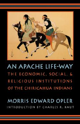 Image for An Apache Life-Way: The Economic, Social, and Religious Institutions of the Chiricahua Indians