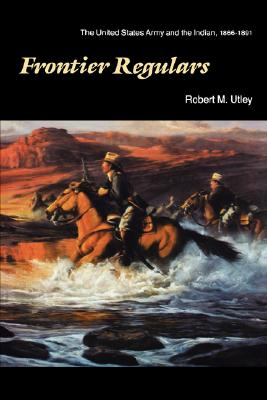 Frontier Regulars: The United States Army and the Indian, 1866-1891, Utley, Robert M.