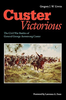 Custer Victorious: The Civil War Battles of General George Armstrong Custer, Urwin, Gregory J. W.