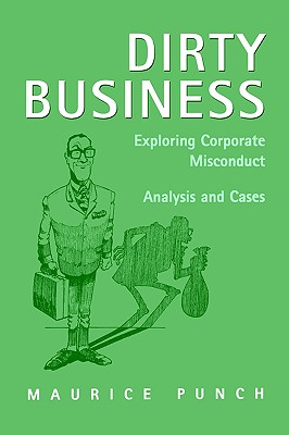 Dirty Business: Exploring Corporate Misconduct: Analysis and Cases, Punch, Maurice E.
