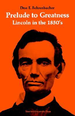 Prelude to Greatness: Lincoln in the 1850?s, Fehrenbacher, Don  E.