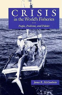 Crisis in the World's Fisheries: People, Problems, and Policies, James R. McGoodwin