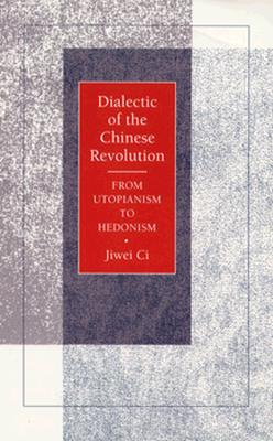Dialectic of the Chinese Revolution: From Utopianism to Hedonism, Ci, Jiwei