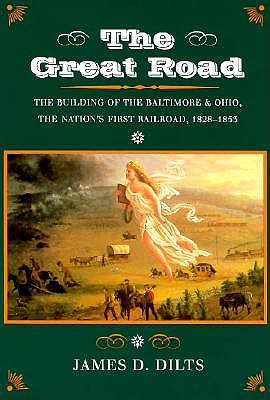 The Great Road: The Building of the Baltimore and Ohio, the Nation?s First Railroad, 1828-1853, Dilts, James
