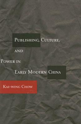 Publishing, Culture, and Power in Early Modern China, Chow, Kai-wing