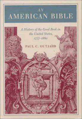 An American Bible: A History of the Good Book in the United States, 1777-1880, PAUL GUTJAHR