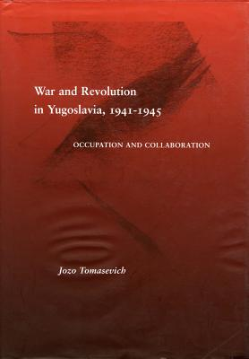 War and Revolution in Yugoslavia, 1941-1945: Occupation and Collaboration, TOMASEVICH, Jozo