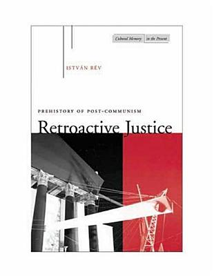 Image for Retroactive Justice: Prehistory of Post-Communism (Cultural Memory in the Present)