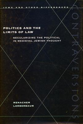 Politics and the Limits of Law: Secularizing the Political in Medieval Jewish Thought, Lorberbaum, Menachem