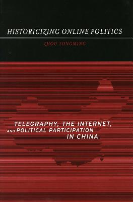 Image for Historicizing Online Politics: Telegraphy, the Internet, and Political Participation in China