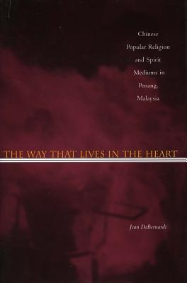 Image for The Way That Lives in the Heart: Chinese Popular Religion and Spirit Mediums in Penang, Malaysia