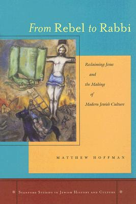 Image for From Rebel to Rabbi: Reclaiming Jesus and the Making of Modern Jewish Culture