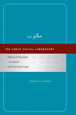 The Great Social Laboratory: Subjects of Knowledge in Colonial and Postcolonial Egypt, El Shakry, Omnia