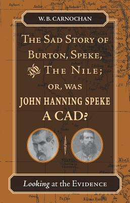 The Sad Story of Burton, Speke, and the Nile; or, Was John Hanning Speke a Cad?: Looking at the Evidence, W. B. Camochan
