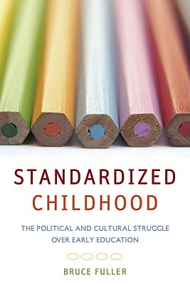 Standardized Childhood: The Political and Cultural Struggle over Early Education, Fuller, Bruce