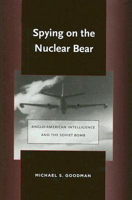 Spying on the Nuclear Bear: Anglo-American Intelligence and the Soviet Bomb (Stanford Nuclear Age Series), Goodman, Michael S.