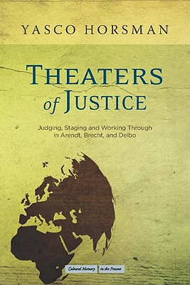 Image for Theaters of Justice: Judging, Staging, and Working Through in Arendt, Brecht, and Delbo (Cultural Memory in the Present)