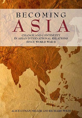 Becoming Asia: Change and Continuity in Asian International Relations Since World War II, Miller, Alice Lyman; Wich, Richard