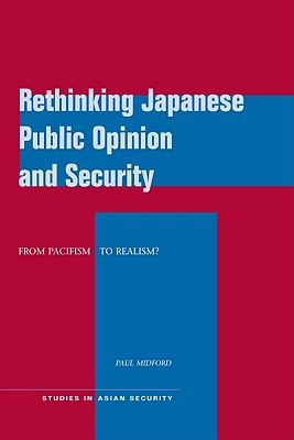 Rethinking Japanese Public Opinion and Security: From Pacifism to Realism? (Studies in Asian Security), Midford, Paul