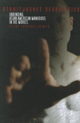 Straitjacket Sexualities: Unbinding Asian American Manhoods in the Movies, Shimizu, Celine