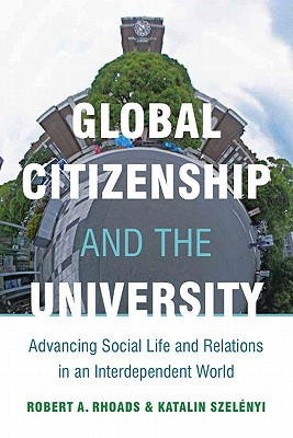 Global Citizenship and the University : Advancing Social Life and Relations in an Interdependent World, Robert Rhoads (Author), Katalin Szelenyi (Author)