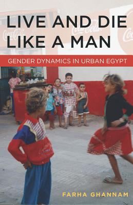 Image for Live and Die Like a Man: Gender Dynamics in Urban Egypt