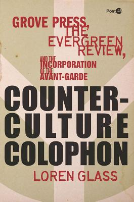 Counterculture Colophon: Grove Press, the <I>Evergreen Review</I>, and the Incorporation of the Avant-Garde (Post*45), Glass, Loren